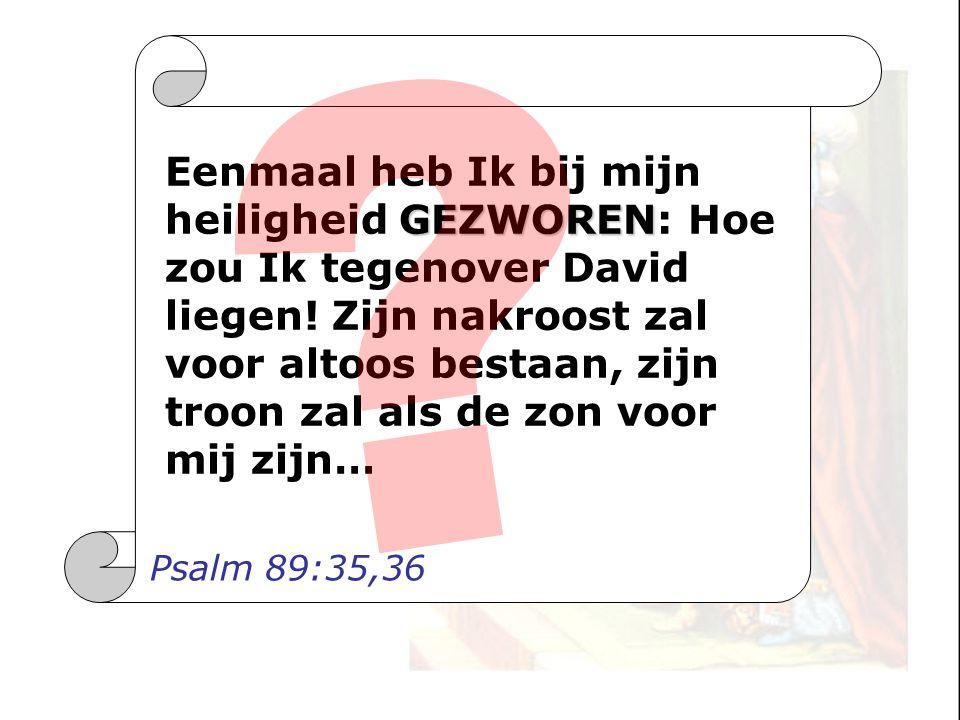 GEZWOREN Eenmaal heb Ik bij mijn heiligheid GEZWOREN: Hoe zou Ik tegenover David liegen! Zijn nakroost zal voor altoos bestaan, zijn troon zal als de