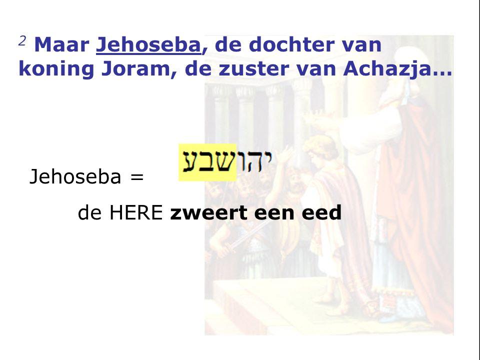 2 Maar Jehoseba, de dochter van koning Joram, de zuster van Achazja… Jehoseba = de HERE zweert een eed