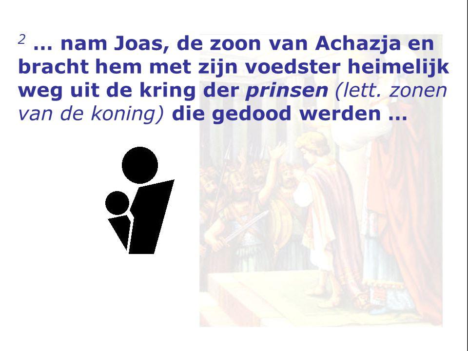 2 … nam Joas, de zoon van Achazja en bracht hem met zijn voedster heimelijk weg uit de kring der prinsen (lett. zonen van de koning) die gedood werden
