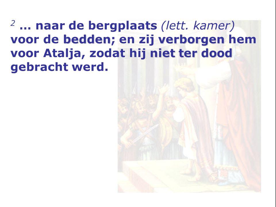 beddenverborgen niet ter dood 2 … naar de bergplaats (lett. kamer) voor de bedden; en zij verborgen hem voor Atalja, zodat hij niet ter dood gebracht