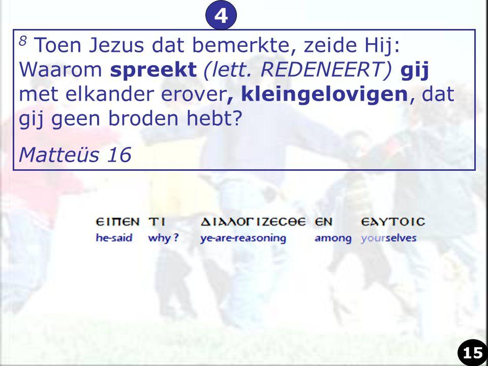 8 Toen Jezus dat bemerkte, zeide Hij: Waarom spreekt (lett. REDENEERT) gij met elkander erover, kleingelovigen, dat gij geen broden hebt? Matteüs 16 4