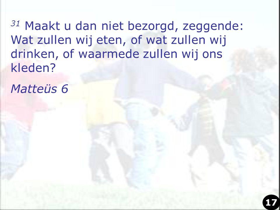 31 Maakt u dan niet bezorgd, zeggende: Wat zullen wij eten, of wat zullen wij drinken, of waarmede zullen wij ons kleden? Matteüs 6 17