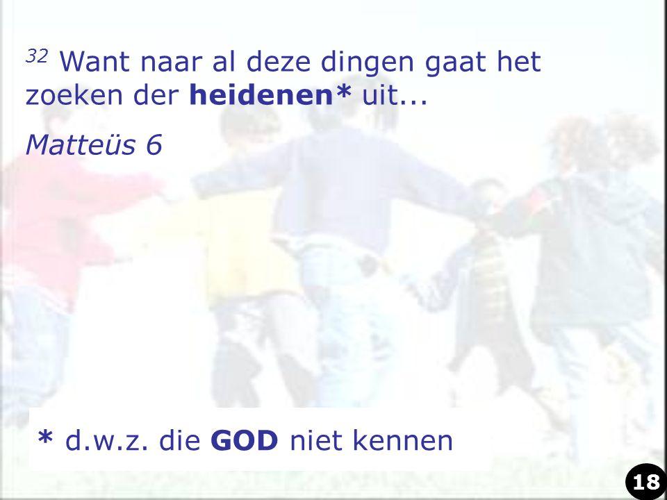 32 Want naar al deze dingen gaat het zoeken der heidenen* uit... Matteüs 6 * d.w.z. die GOD niet kennen 18