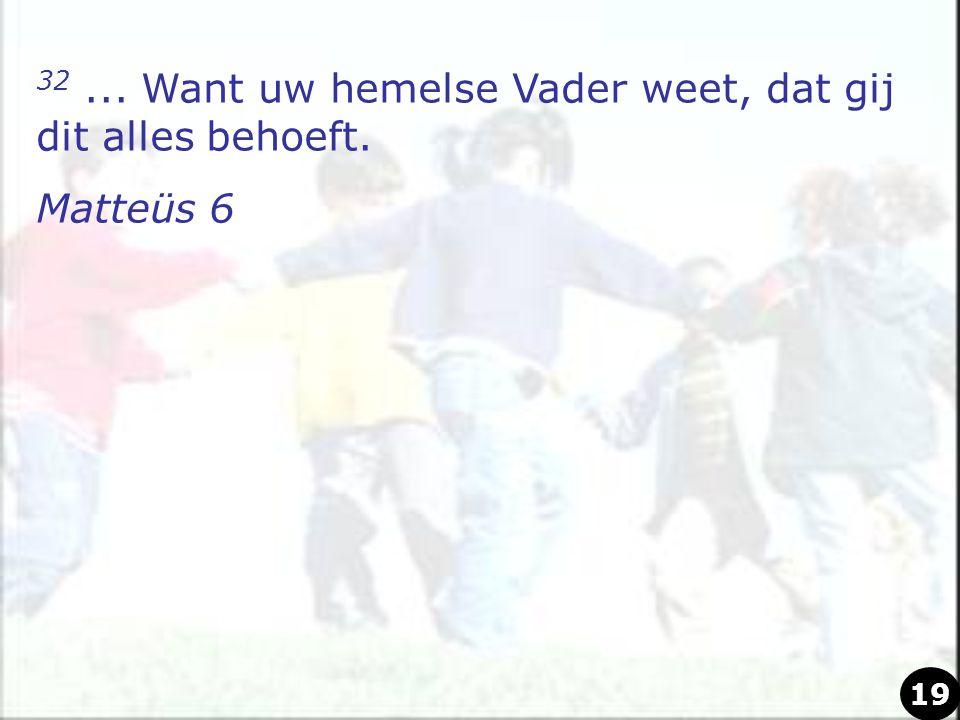 32... Want uw hemelse Vader weet, dat gij dit alles behoeft. Matteüs 6 19