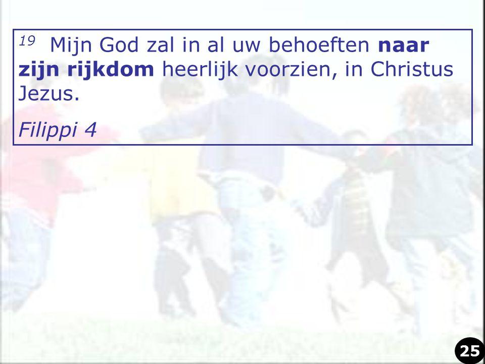 19 Mijn God zal in al uw behoeften naar zijn rijkdom heerlijk voorzien, in Christus Jezus. Filippi 4 25