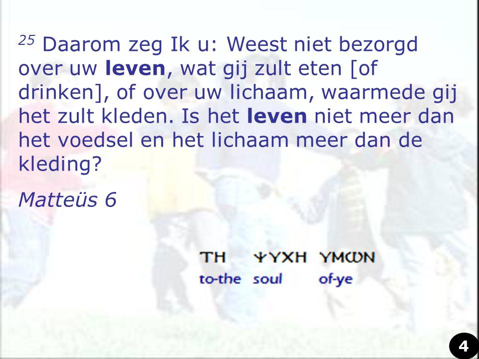 25 Daarom zeg Ik u: Weest niet bezorgd over uw leven, wat gij zult eten [of drinken], of over uw lichaam, waarmede gij het zult kleden. Is het leven n