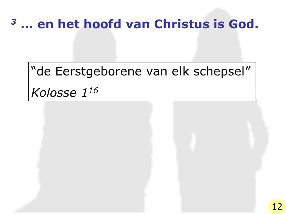 """3 … en het hoofd van Christus is God. """"de Eerstgeborene van elk schepsel"""" Kolosse 1 16 12"""