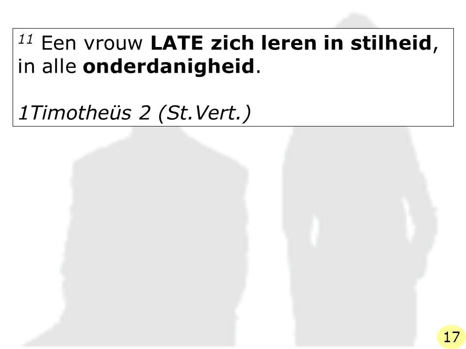 11 Een vrouw LATE zich leren in stilheid, in alle onderdanigheid. 1Timotheüs 2 (St.Vert.) 17