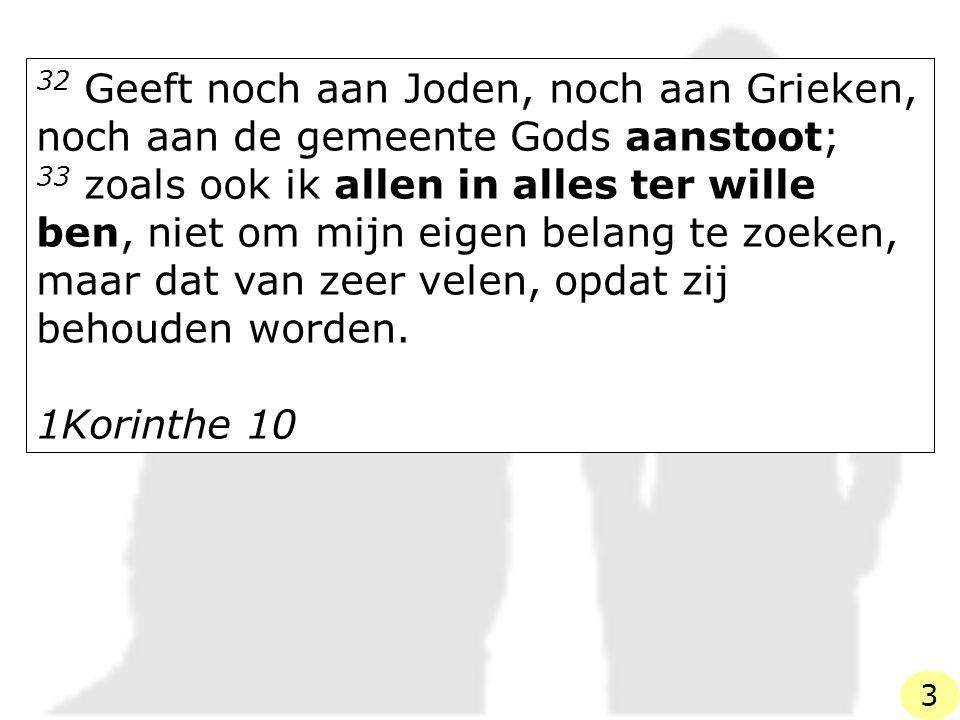 32 Geeft noch aan Joden, noch aan Grieken, noch aan de gemeente Gods aanstoot; 33 zoals ook ik allen in alles ter wille ben, niet om mijn eigen belang te zoeken, maar dat van zeer velen, opdat zij behouden worden.