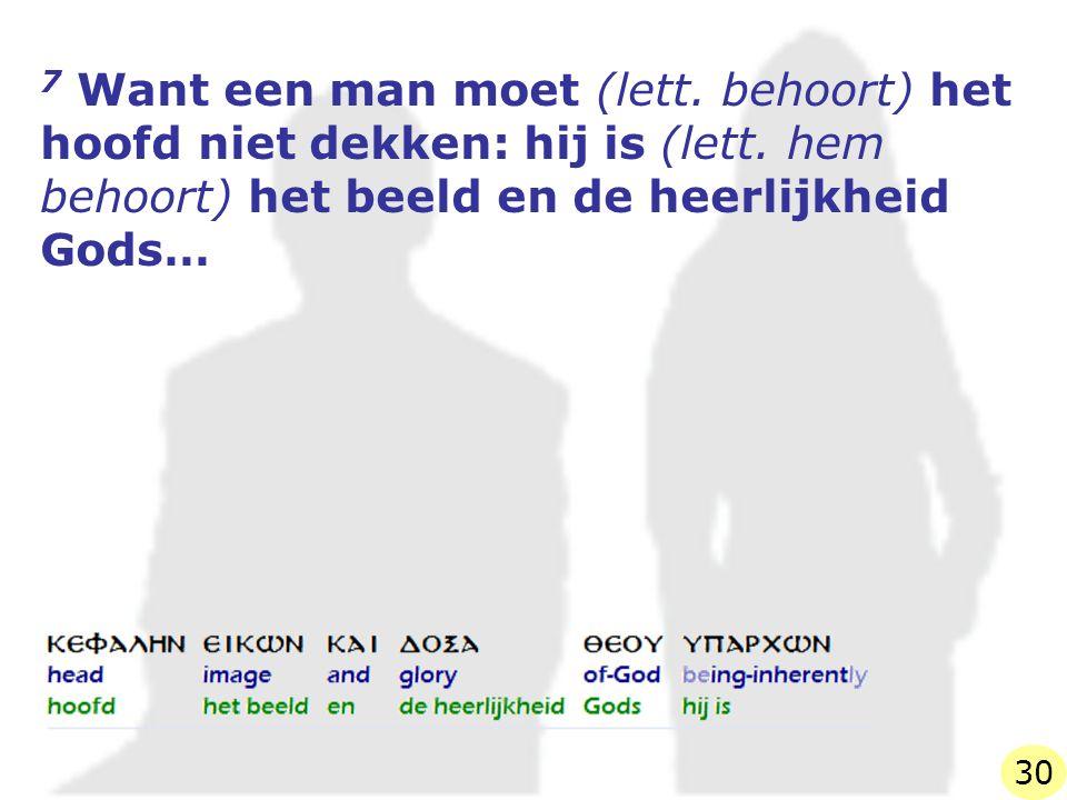 7 Want een man moet (lett. behoort) het hoofd niet dekken: hij is (lett.