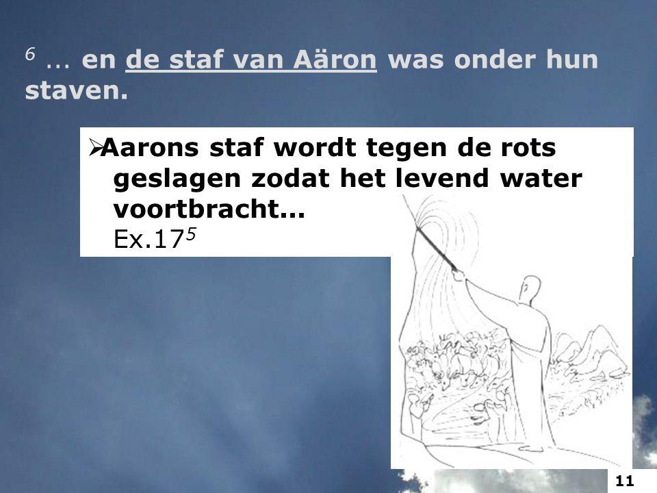 6... en de staf van Aäron was onder hun staven.  Aarons staf wordt tegen de rots geslagen zodat het levend water voortbracht... Ex.17 5 11