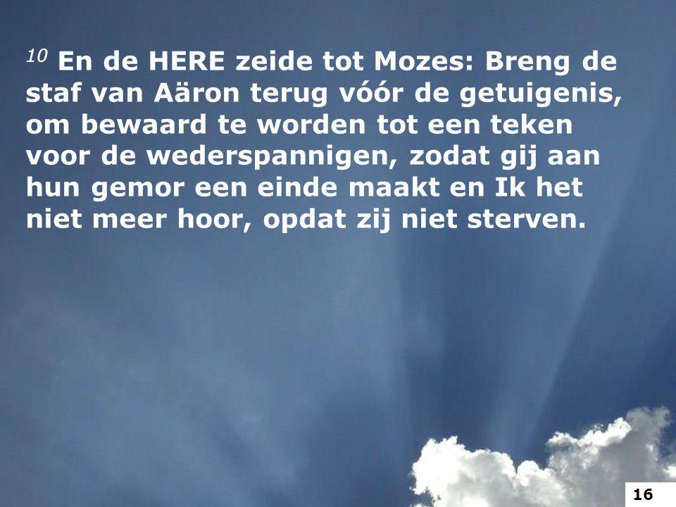 10 En de HERE zeide tot Mozes: Breng de staf van Aäron terug vóór de getuigenis, om bewaard te worden tot een teken voor de wederspannigen, zodat gij