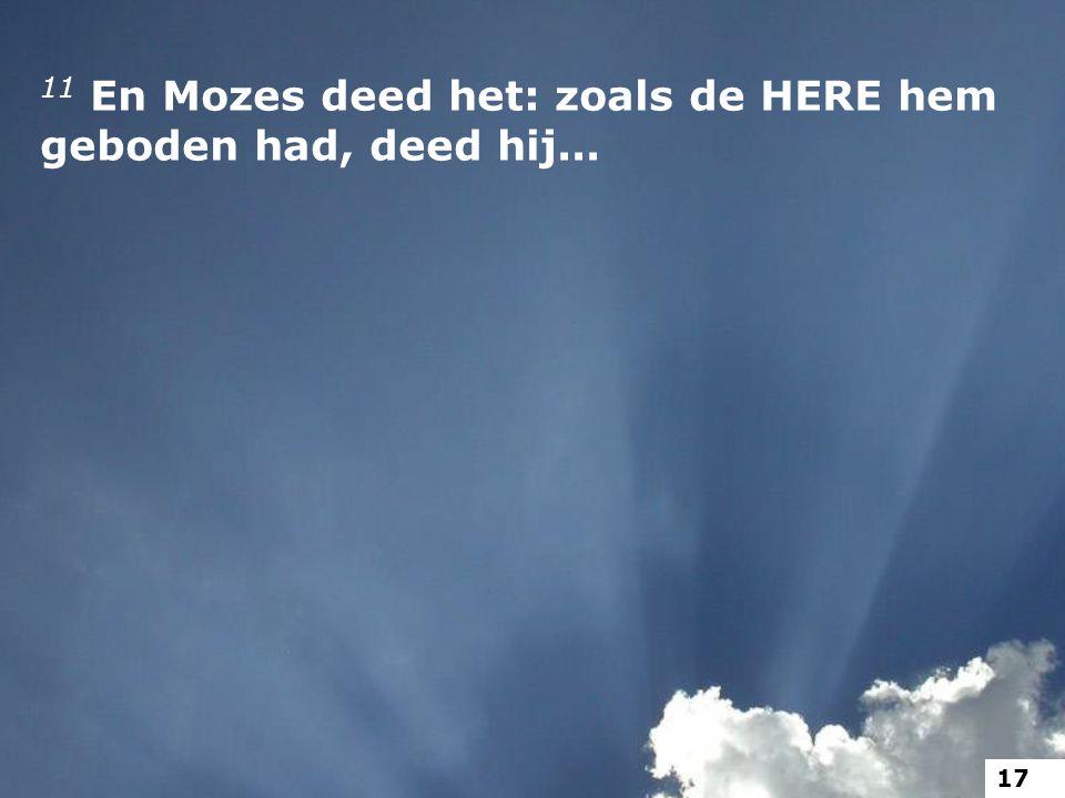 11 En Mozes deed het: zoals de HERE hem geboden had, deed hij... 17