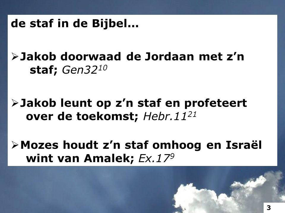 de staf in de Bijbel...  Jakob doorwaad de Jordaan met z'n staf; Gen32 10  Jakob leunt op z'n staf en profeteert over de toekomst; Hebr.11 21  Moze