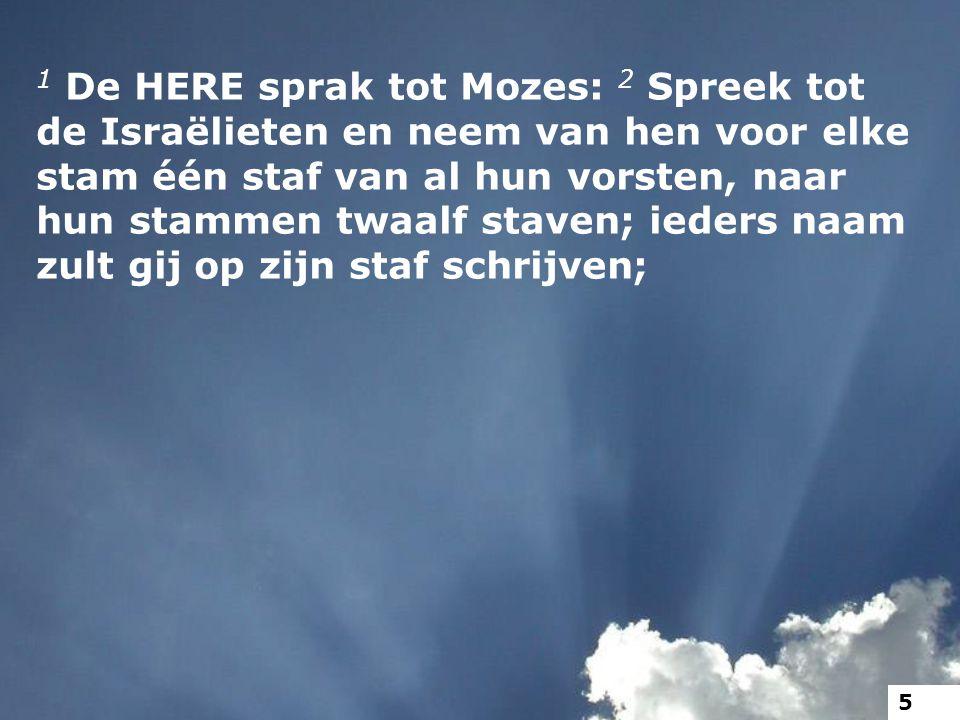 1 De HERE sprak tot Mozes: 2 Spreek tot de Israëlieten en neem van hen voor elke stam één staf van al hun vorsten, naar hun stammen twaalf staven; ied