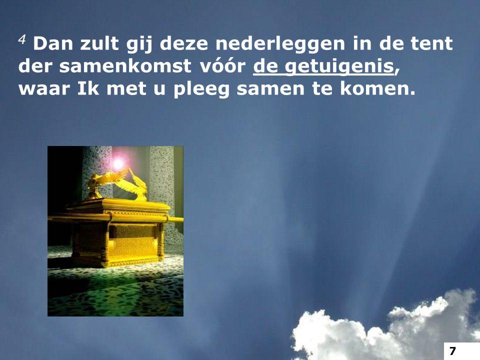 4 Dan zult gij deze nederleggen in de tent der samenkomst vóór de getuigenis, waar Ik met u pleeg samen te komen. 7