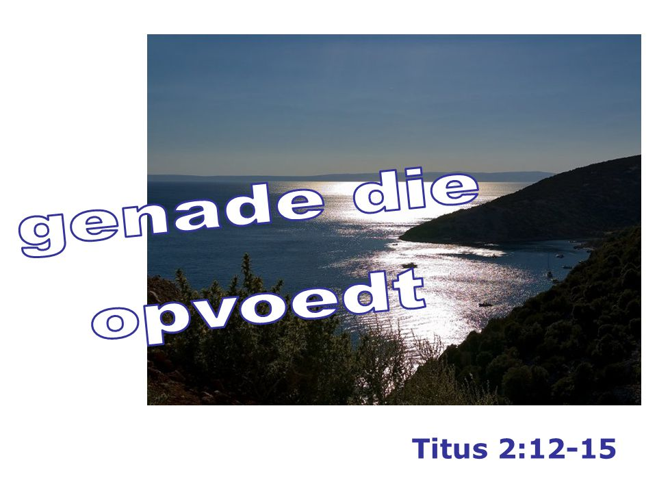 12 om ons op te voeden… Gods genade… 1. redt alle mensen 2. voedt ons (die geloven) op 1212