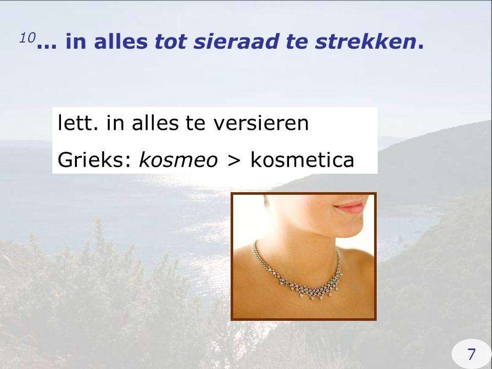 10... in alles tot sieraad te strekken. lett. in alles te versieren Grieks: kosmeo > kosmetica 7