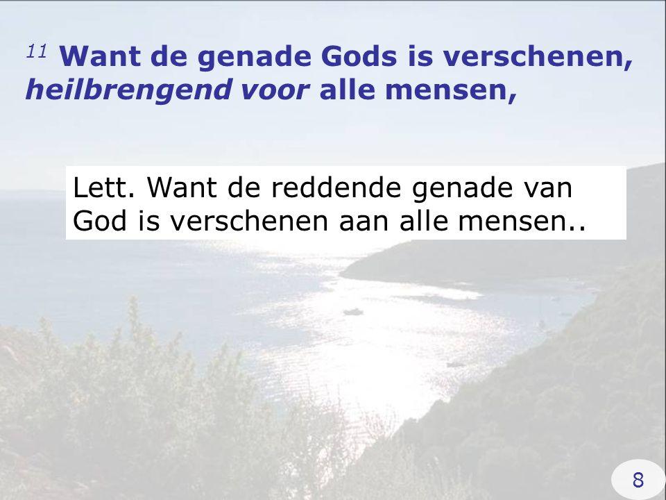 11 Want de genade Gods is verschenen, heilbrengend voor alle mensen, Lett. Want de reddende genade van God is verschenen aan alle mensen.. 8