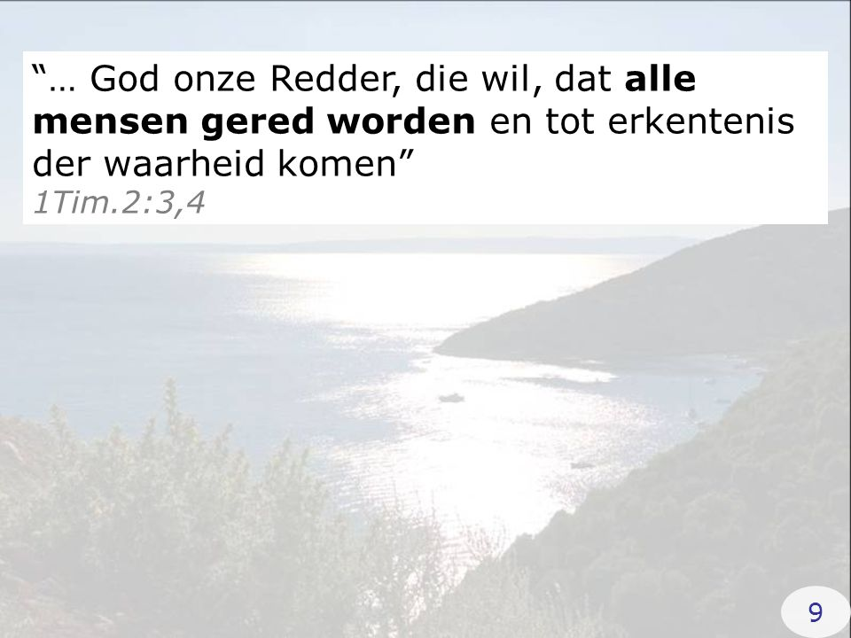 """""""… God onze Redder, die wil, dat alle mensen gered worden en tot erkentenis der waarheid komen"""" 1Tim.2:3,4 9"""