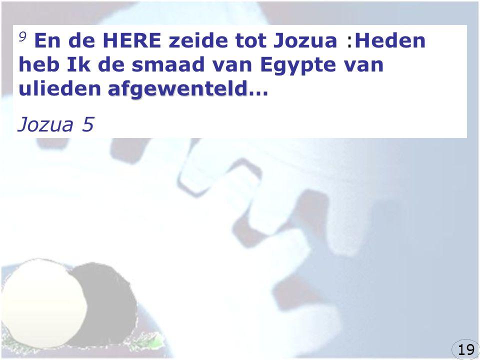 afgewenteld 9 En de HERE zeide tot Jozua :Heden heb Ik de smaad van Egypte van ulieden afgewenteld… Jozua 5 19