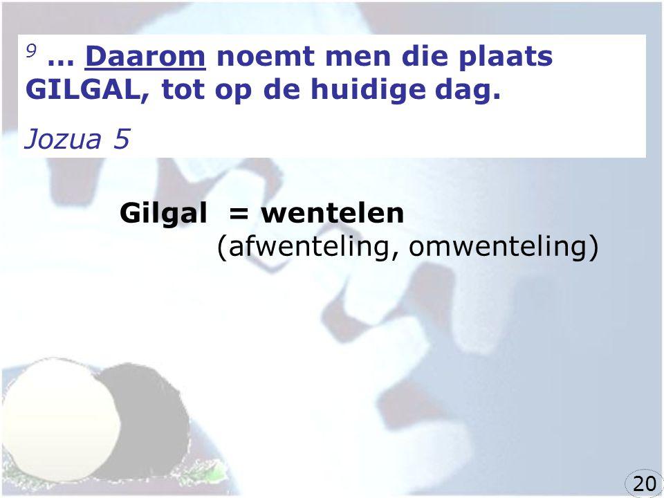 9 … Daarom noemt men die plaats GILGAL, tot op de huidige dag.