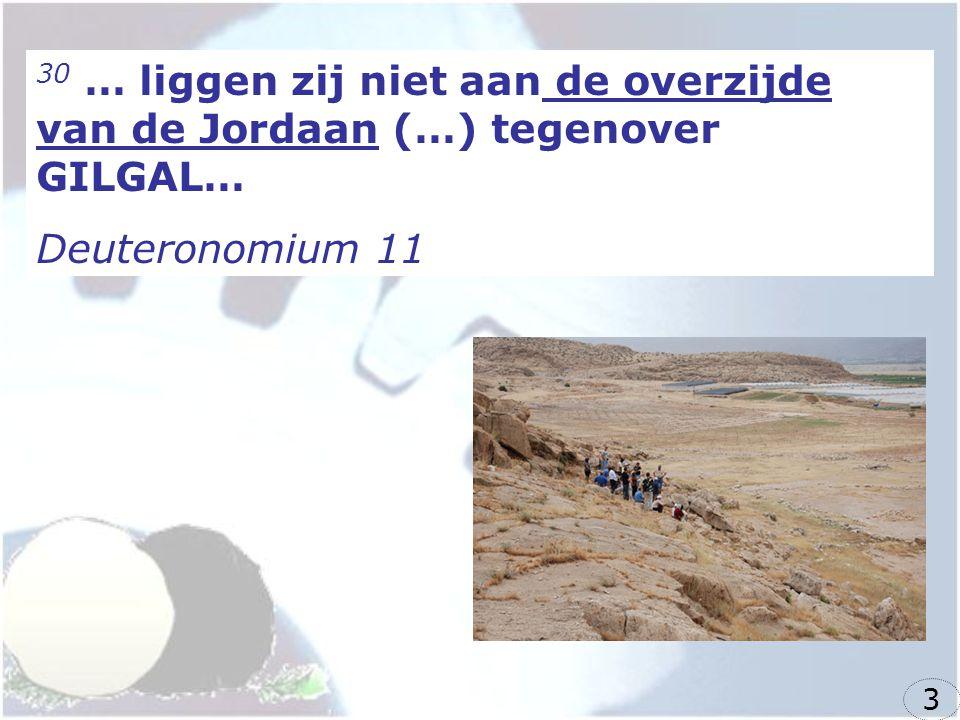 30 … liggen zij niet aan de overzijde van de Jordaan (…) tegenover GILGAL… Deuteronomium 11 3