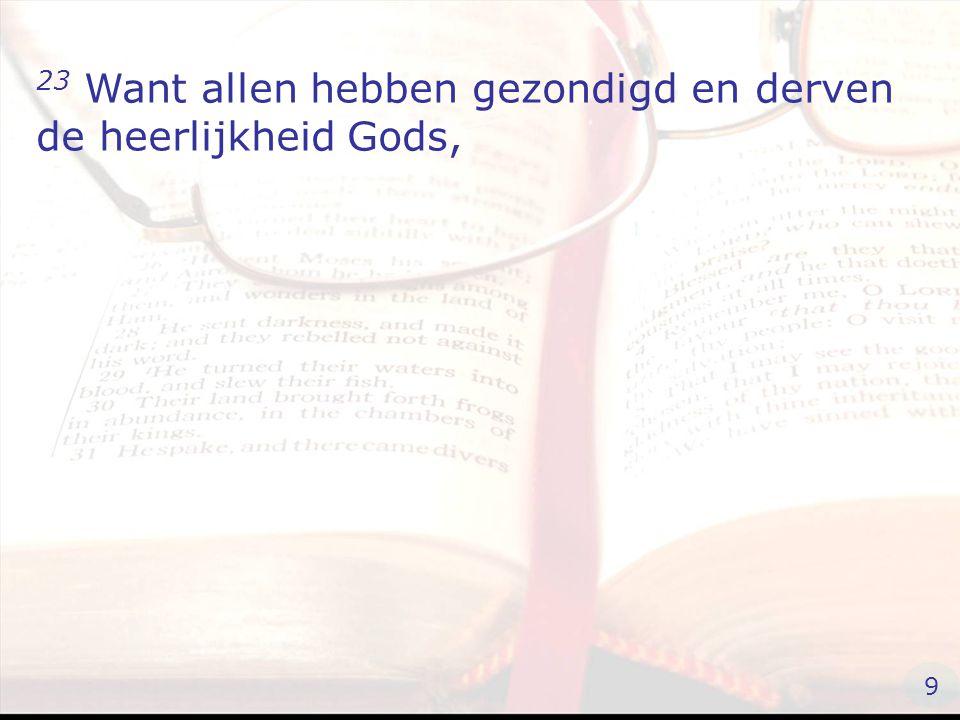 23 Want allen hebben gezondigd en derven de heerlijkheid Gods, 9