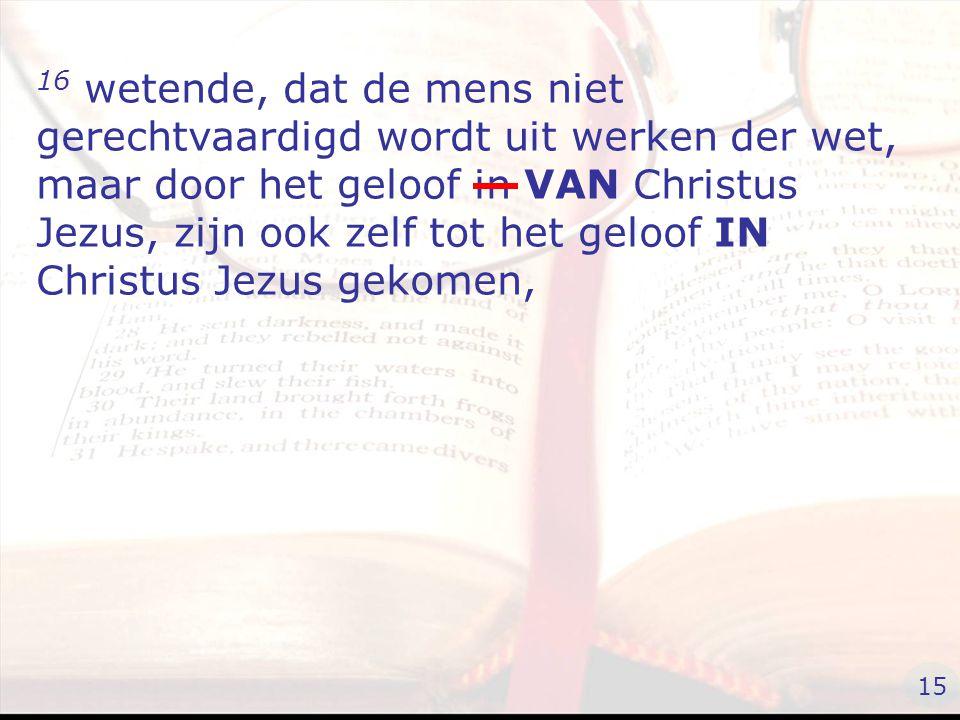 16 wetende, dat de mens niet gerechtvaardigd wordt uit werken der wet, maar door het geloof in VAN Christus Jezus, zijn ook zelf tot het geloof IN Christus Jezus gekomen, 15