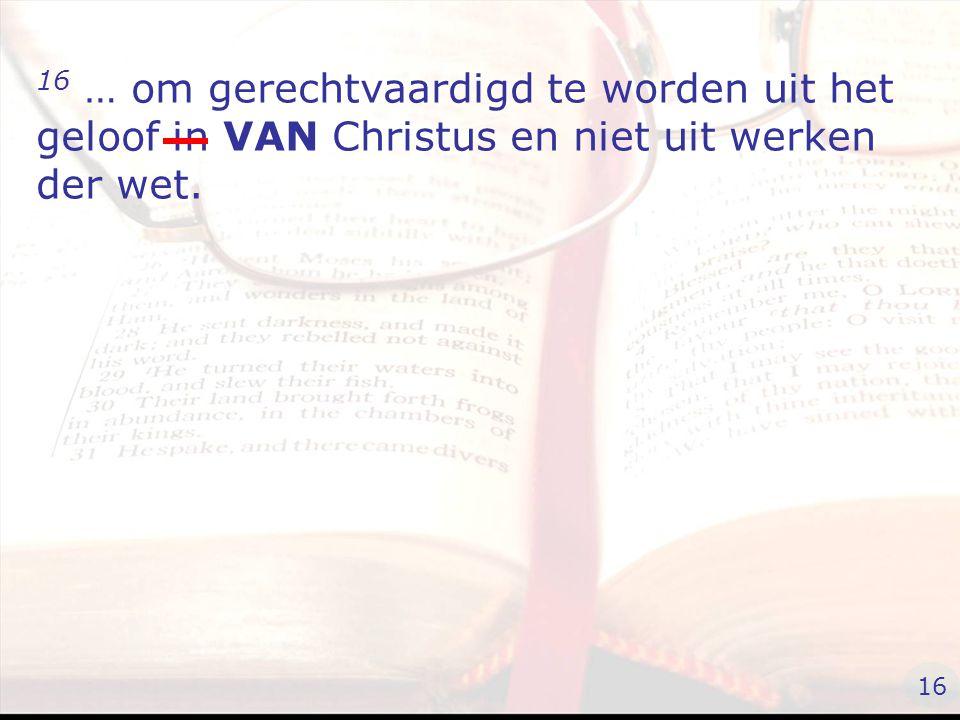 16 … om gerechtvaardigd te worden uit het geloof in VAN Christus en niet uit werken der wet. 16