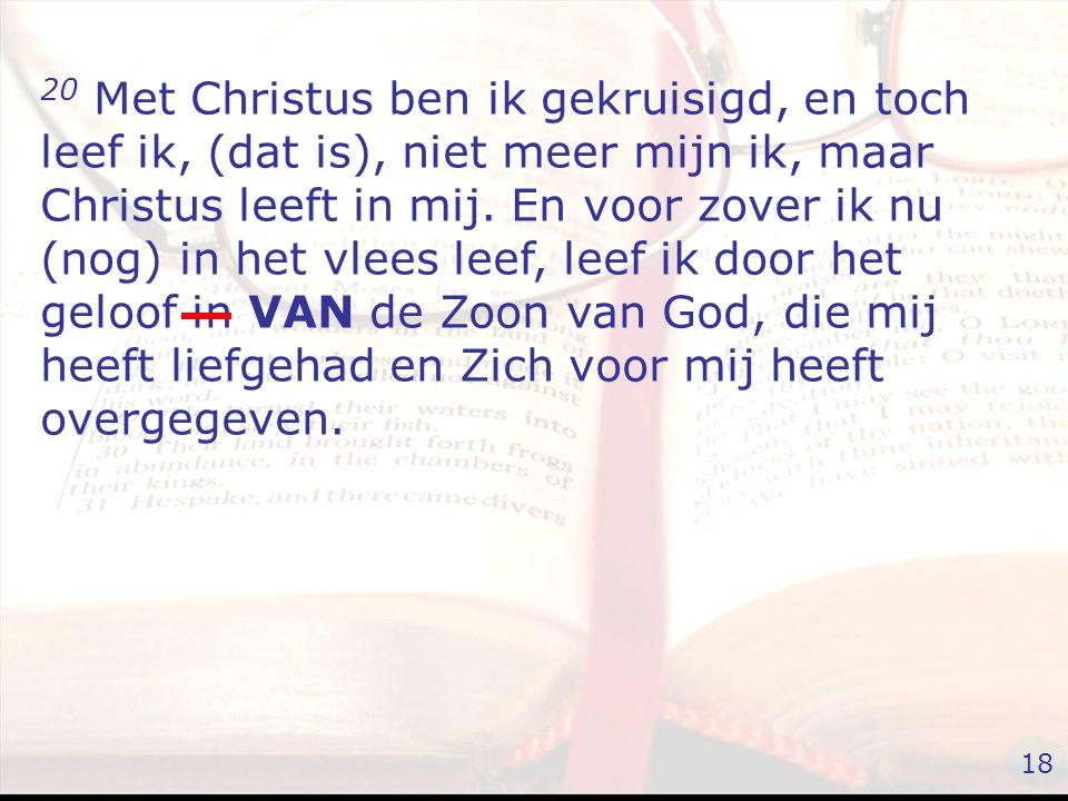 20 Met Christus ben ik gekruisigd, en toch leef ik, (dat is), niet meer mijn ik, maar Christus leeft in mij.