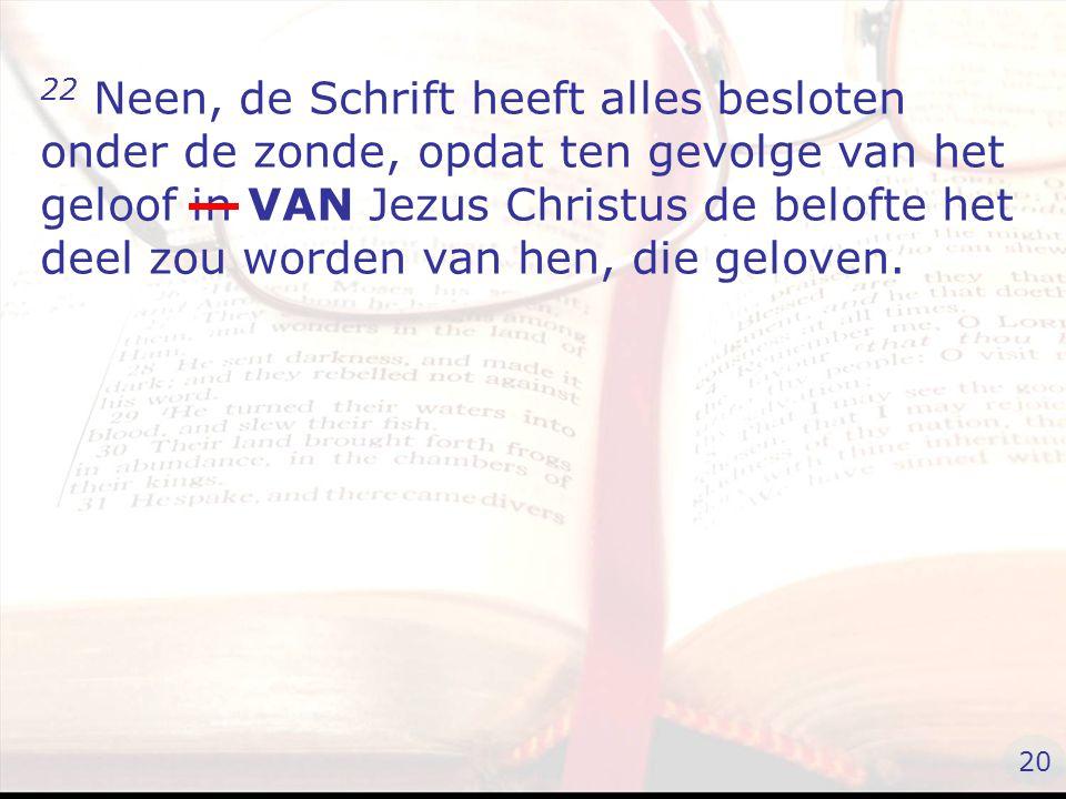 22 Neen, de Schrift heeft alles besloten onder de zonde, opdat ten gevolge van het geloof in VAN Jezus Christus de belofte het deel zou worden van hen, die geloven.