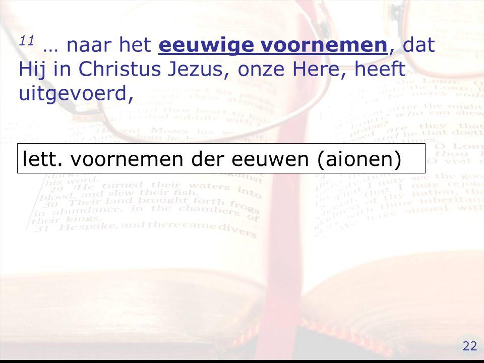 11 … naar het eeuwige voornemen, dat Hij in Christus Jezus, onze Here, heeft uitgevoerd, lett.
