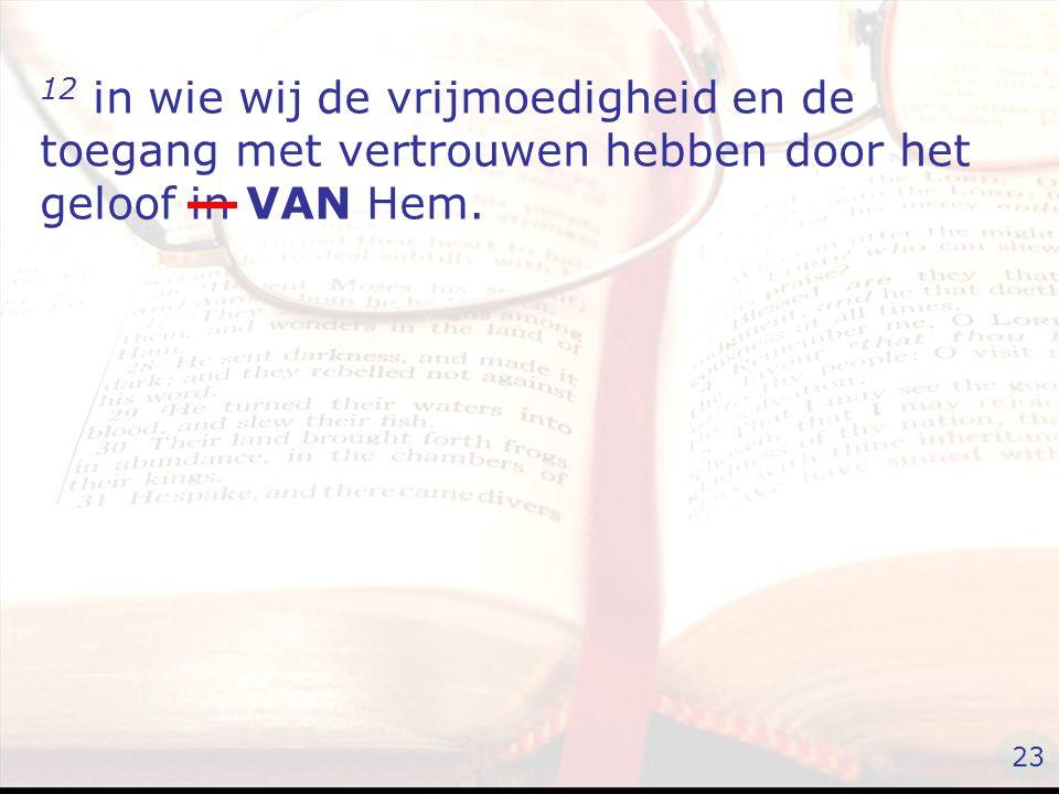 12 in wie wij de vrijmoedigheid en de toegang met vertrouwen hebben door het geloof in VAN Hem. 23
