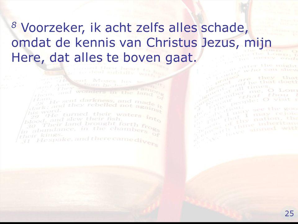 8 Voorzeker, ik acht zelfs alles schade, omdat de kennis van Christus Jezus, mijn Here, dat alles te boven gaat.