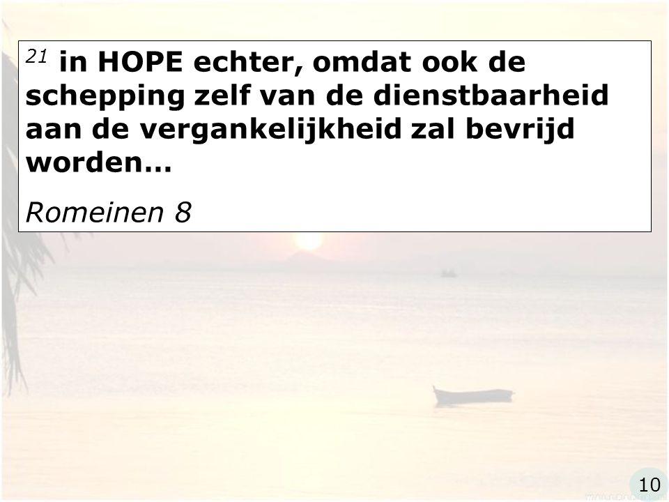 21 in HOPE echter, omdat ook de schepping zelf van de dienstbaarheid aan de vergankelijkheid zal bevrijd worden… Romeinen 8 10