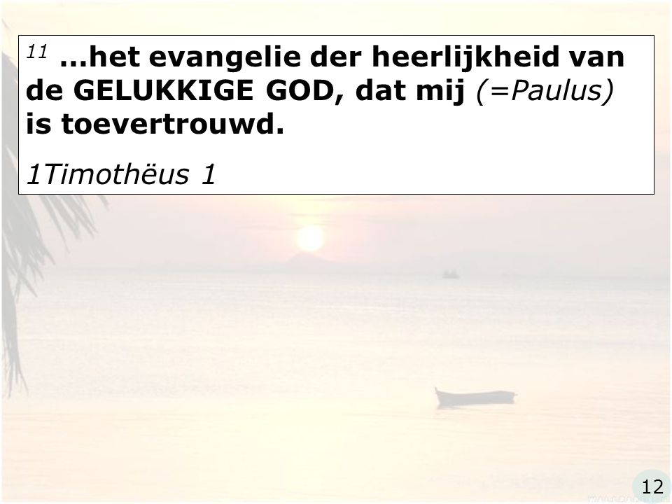 11 …het evangelie der heerlijkheid van de GELUKKIGE GOD, dat mij (=Paulus) is toevertrouwd. 1Timothëus 1 12