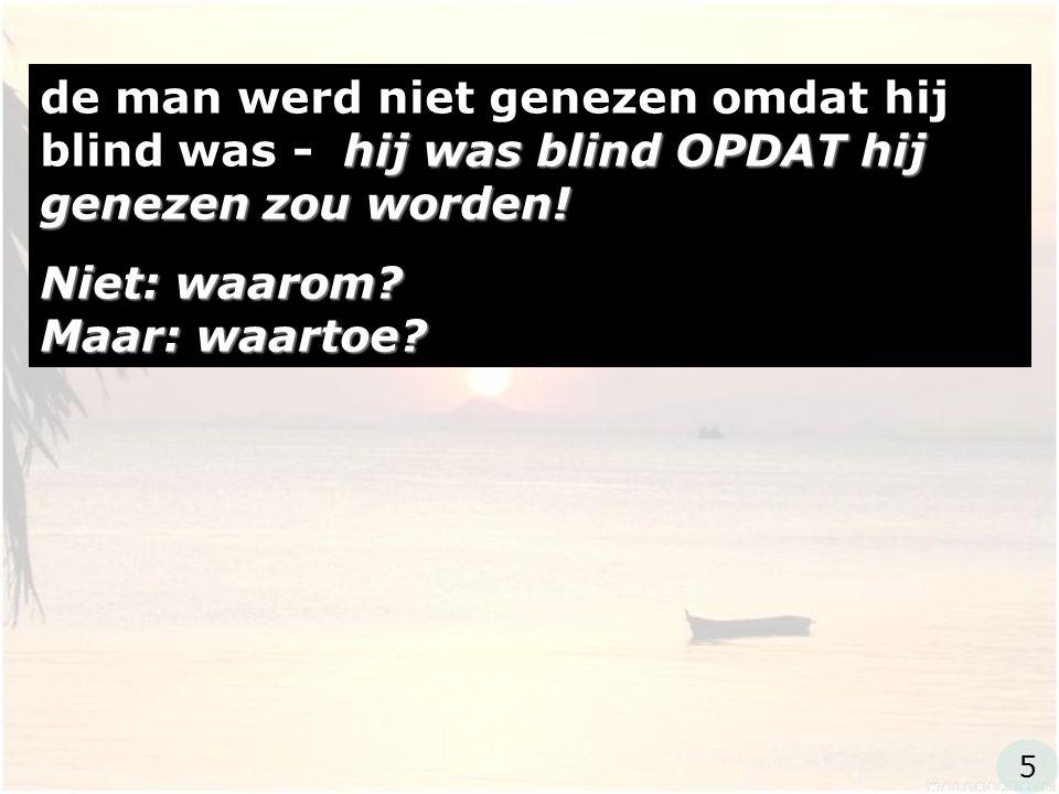 hij was blind OPDAT hij genezen zou worden! de man werd niet genezen omdat hij blind was - hij was blind OPDAT hij genezen zou worden! Niet: waarom? M