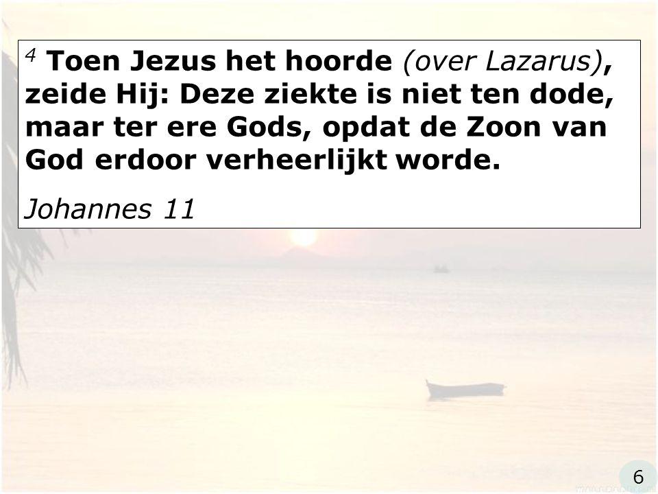 4 Toen Jezus het hoorde (over Lazarus), zeide Hij: Deze ziekte is niet ten dode, maar ter ere Gods, opdat de Zoon van God erdoor verheerlijkt worde.