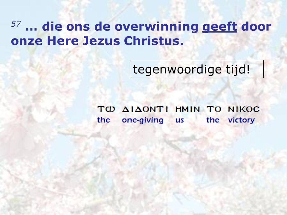 57 … die ons de overwinning geeft door onze Here Jezus Christus. tegenwoordige tijd!