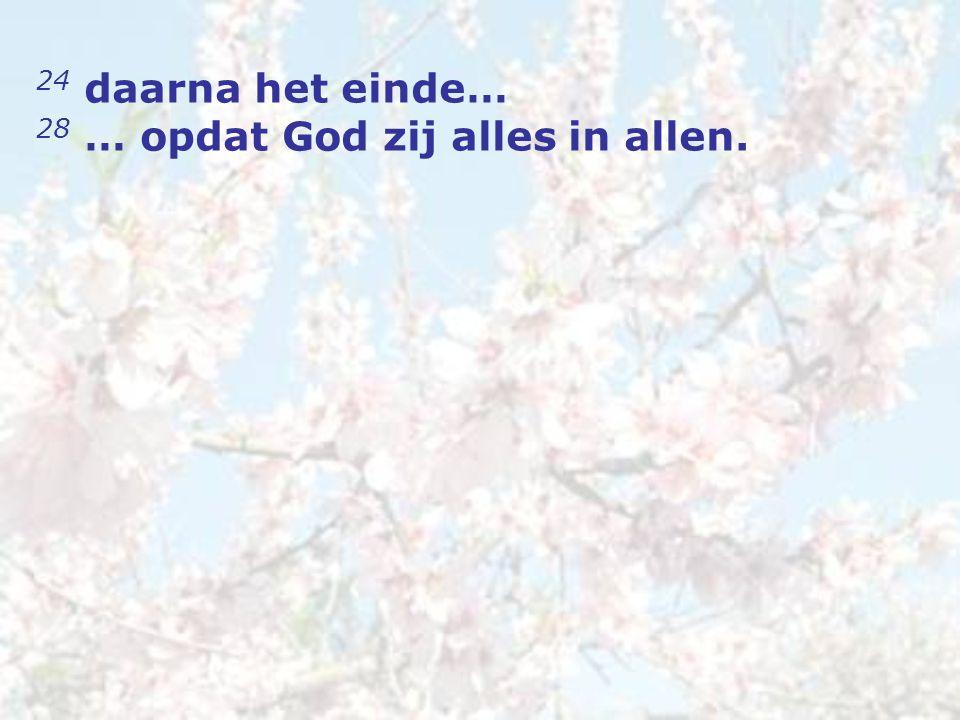 24 daarna het einde… 28 … opdat God zij alles in allen.