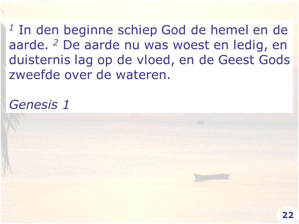 1 In den beginne schiep God de hemel en de aarde. 2 De aarde nu was woest en ledig, en duisternis lag op de vloed, en de Geest Gods zweefde over de wa