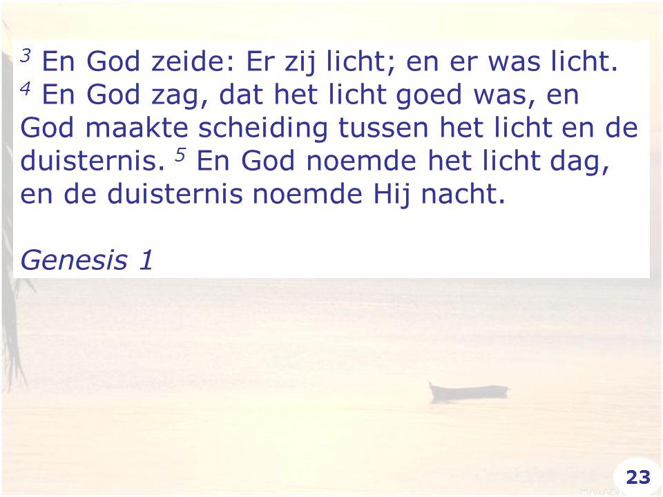 3 En God zeide: Er zij licht; en er was licht. 4 En God zag, dat het licht goed was, en God maakte scheiding tussen het licht en de duisternis. 5 En G