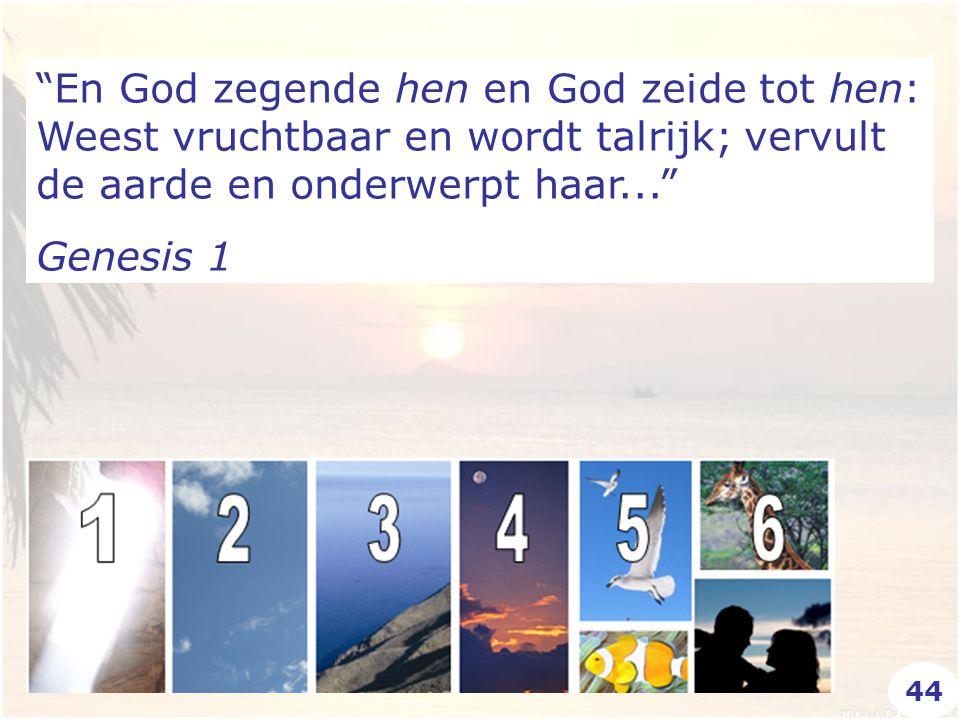 En God zegende hen en God zeide tot hen: Weest vruchtbaar en wordt talrijk; vervult de aarde en onderwerpt haar... Genesis 1 44