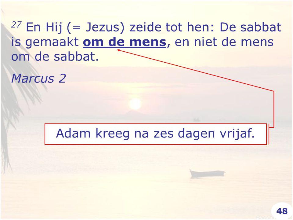 27 En Hij (= Jezus) zeide tot hen: De sabbat is gemaakt om de mens, en niet de mens om de sabbat. Marcus 2 Adam kreeg na zes dagen vrijaf. 48