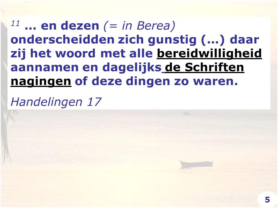 11... en dezen (= in Berea) onderscheidden zich gunstig (...) daar zij het woord met alle bereidwilligheid aannamen en dagelijks de Schriften nagingen