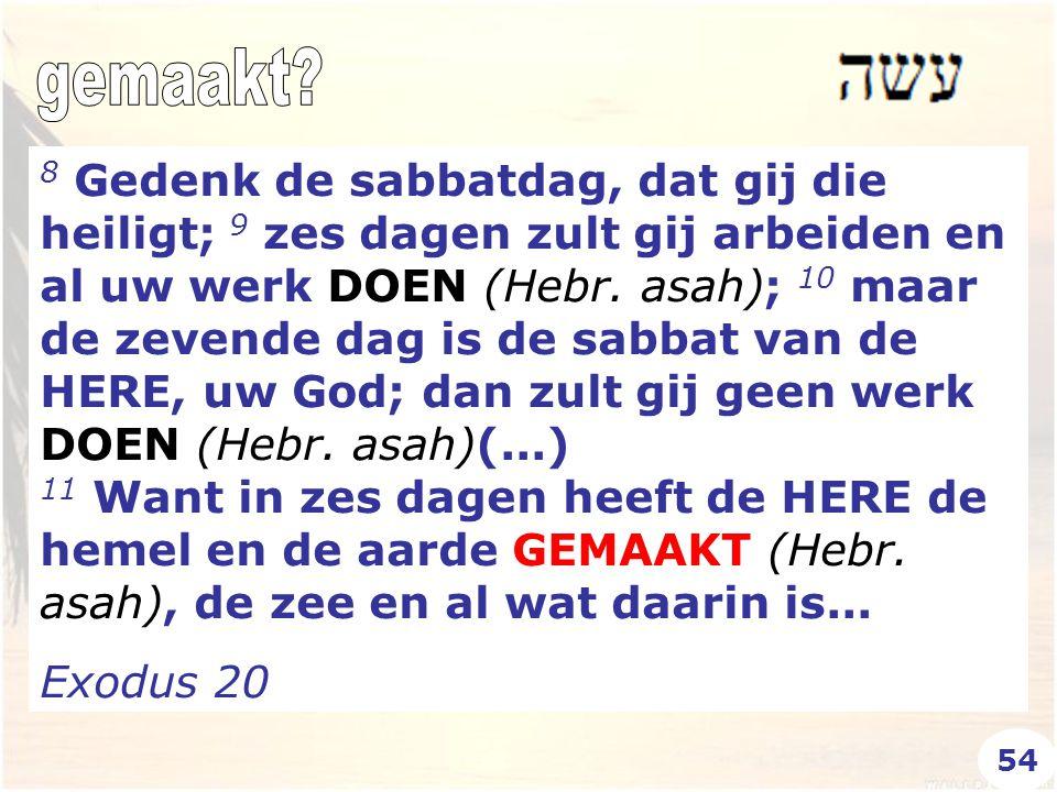 8 Gedenk de sabbatdag, dat gij die heiligt; 9 zes dagen zult gij arbeiden en al uw werk DOEN (Hebr. asah); 10 maar de zevende dag is de sabbat van de