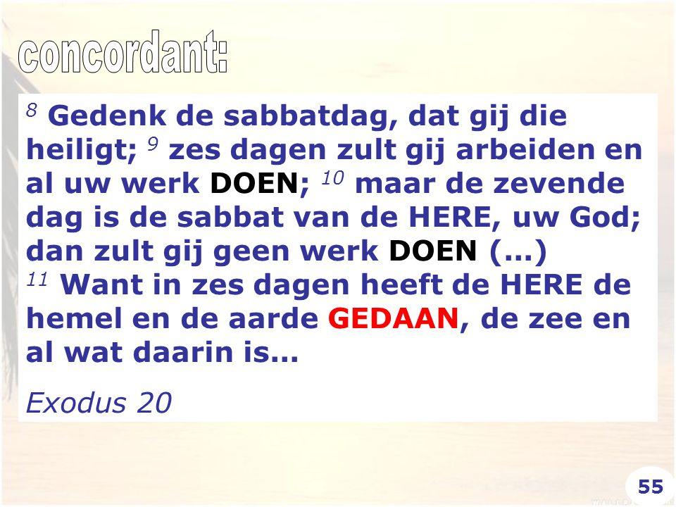 8 Gedenk de sabbatdag, dat gij die heiligt; 9 zes dagen zult gij arbeiden en al uw werk DOEN; 10 maar de zevende dag is de sabbat van de HERE, uw God; dan zult gij geen werk DOEN (...) 11 Want in zes dagen heeft de HERE de hemel en de aarde GEDAAN, de zee en al wat daarin is...