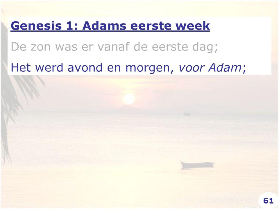 Genesis 1: Adams eerste week De zon was er vanaf de eerste dag; Het werd avond en morgen, voor Adam; 61