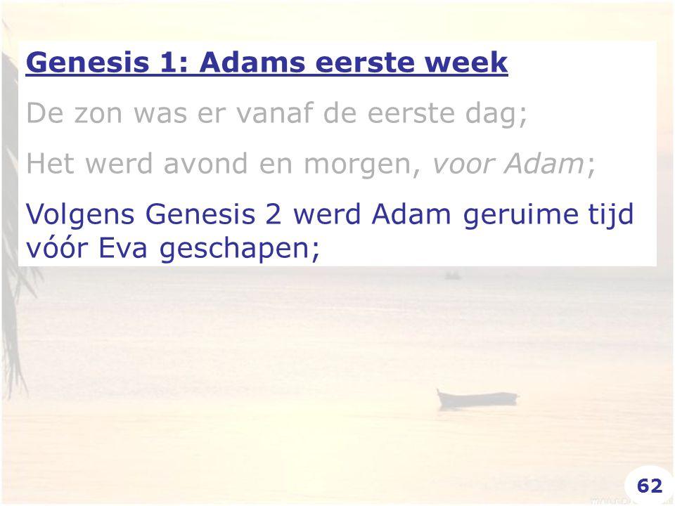 Genesis 1: Adams eerste week De zon was er vanaf de eerste dag; Het werd avond en morgen, voor Adam; Volgens Genesis 2 werd Adam geruime tijd vóór Eva geschapen; 62